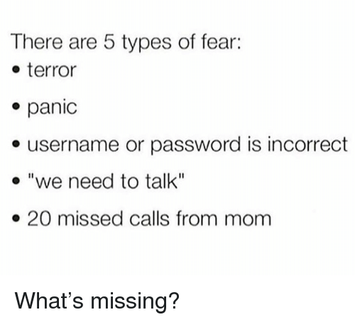 """Fear, Missed Calls, and Mom: There are 5 types of fear:  o terror  panic  e username or password is incorrect  """"we need to talk""""  20 missed calls from mom What's missing?"""