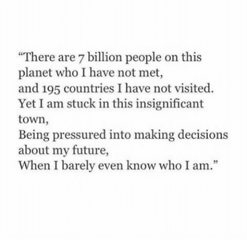 "Future, Decisions, and Who: ""There are 7 billion people on this  planet who I have not met,  and 195 countries I have not visited.  Yet I am stuck in this insignificant  town,  Being pressured into making decisions  about my future,  When I barely even know who I am.""  35"