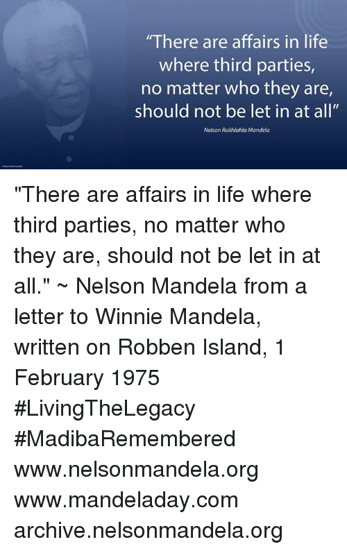 """winny: """"There are affairs in life  where third parties,  no matter who they are,  should not be let in at all""""  Nelson Rolihlahla Mandela """"There are affairs in life where third parties, no matter who they are, should not be let in at all."""" ~ Nelson Mandela from a letter to Winnie Mandela, written on Robben Island, 1 February 1975 #LivingTheLegacy #MadibaRemembered   www.nelsonmandela.org www.mandeladay.com archive.nelsonmandela.org"""