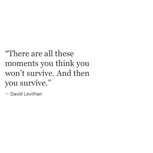 "David Levithan, Think, and All: ""There are all these  moments you think you  won't survive. And then  you survive  David Levithan"