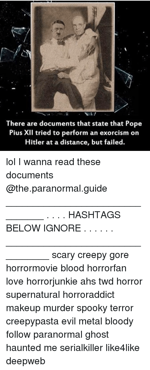 Creepy, Lol, and Love: There are documents that state that Pope  Pius XII tried to perform an exorcism on  Hitler at a distance, but failed. lol I wanna read these documents @the.paranormal.guide ________________________________ . . . . HASHTAGS BELOW IGNORE . . . . . . _________________________________ scary creepy gore horrormovie blood horrorfan love horrorjunkie ahs twd horror supernatural horroraddict makeup murder spooky terror creepypasta evil metal bloody follow paranormal ghost haunted me serialkiller like4like deepweb