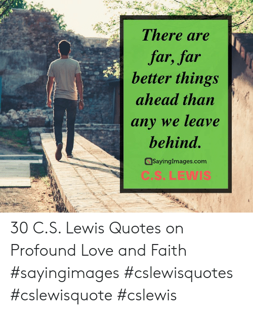 Love, Quotes, and C. S. Lewis: There are  far, far  better things  ahead than  any we leave  behind.  SayingImages.com  C.S.LEWIS 30 C.S. Lewis Quotes on Profound Love and Faith #sayingimages #cslewisquotes #cslewisquote #cslewis