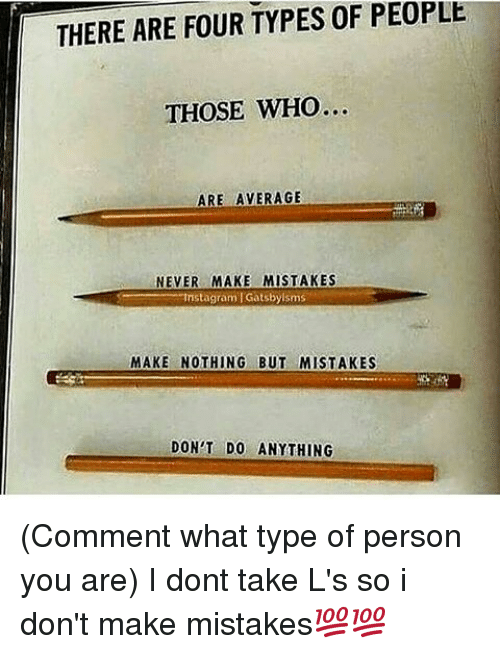 Taking Ls: THERE ARE FOUR TYPES 0F PEOPLE  THOSE WHO  ARE AVERAGE  NEVER MAKE MISTAKES  mstagram Gatsbyisms  MAKE NOTHING BUT MISTAKES  DON'T DO ANYTHING (Comment what type of person you are) I dont take L's so i don't make mistakes💯💯