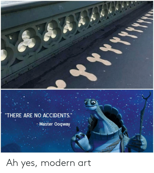 """Art, Yes, and Master: """"THERE ARE NO ACCIDENTS.  - Master Oogway Ah yes, modern art"""