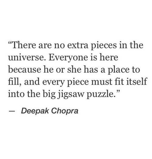 "Deepak Chopra, Jigsaw, and Universe: ""There are no extra pieces in the  universe. Everyone is here  because he or she has a place to  fill, and every piece must fit itself  into the big jigsaw puzzle.""  -Deepak Chopra"