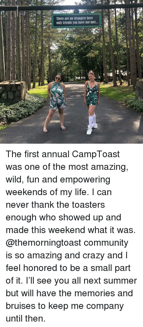 Community, Crazy, and Friends: |  There are no strangers here  only friends you have not met... The first annual CampToast was one of the most amazing, wild, fun and empowering weekends of my life. I can never thank the toasters enough who showed up and made this weekend what it was. @themorningtoast community is so amazing and crazy and I feel honored to be a small part of it. I'll see you all next summer but will have the memories and bruises to keep me company until then.