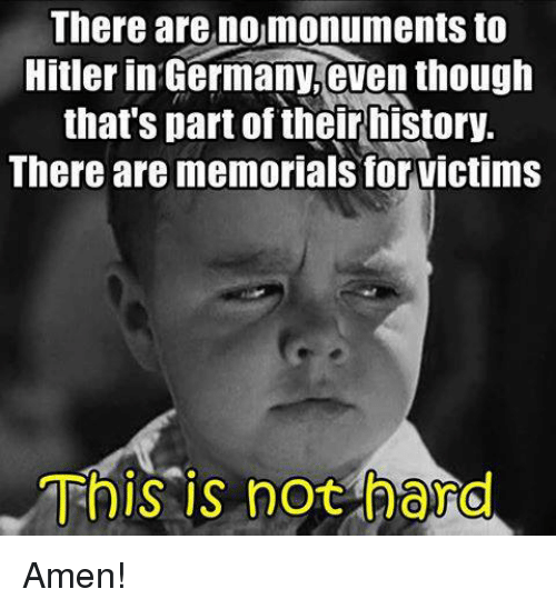 amenable: There are nomonuments to  Hitler in Germany,even though  that's part of their history.  There are memorials for victims  This is not hard Amen!