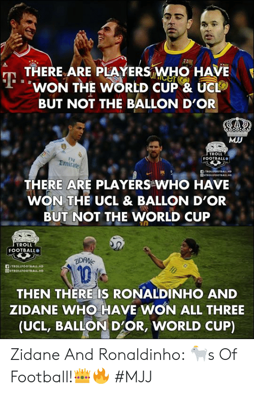 Troll Football: THERE ARE PLAYERS WHO HAVE  WON THE WORLD CUP & UC  BUT NOT THE BALLON D'OR  MJD  TROLL  FOOTBALL  FI  Emirates  THERE ARE PLAYERS WHO HAVE  WON THE UCL & BALLON D'OR  BUT NOT THE WORLD CUP  TROLL  FOOTBALLO  TROLLFOOTBALL HD  1  THEN THERE IS RONALDINHO AND  ZIDANE WHO HAVE WON ALL THREE  (UCL, BALLON D'OR, WORLD CUP) Zidane And Ronaldinho: 🐐s Of Football!👑🔥   #MJJ