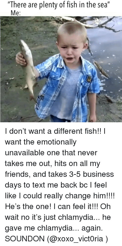 "Friends, Business, and Fish: ""There are plenty of fish in the sea""  e: I don't want a different fish!! I want the emotionally unavailable one that never takes me out, hits on all my friends, and takes 3-5 business days to text me back bc I feel like I could really change him!!!! He's the one! I can feel it!!! Oh wait no it's just chlamydia... he gave me chlamydia... again. SOUNDON (@xoxo_vict0ria )"