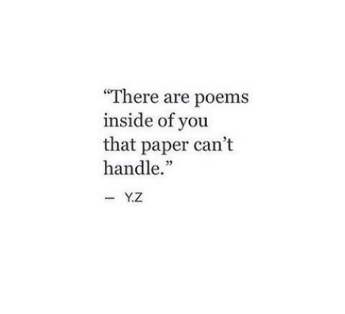 """cant handle: There are poems  inside of you  that paper can't  handle.""""  -Y.Z"""