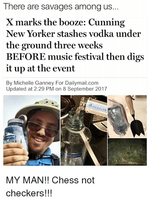 Undere: There are savages among us..  X marks the booze: Cunning  New Yorker stashes vodka under  the ground three weeks  BEFORE music festival then digs  it up at the event  By Michelle Ganney For Dailymail.com  Updated at 2:29 PM on 8 September 2017 MY MAN!! Chess not checkers!!!