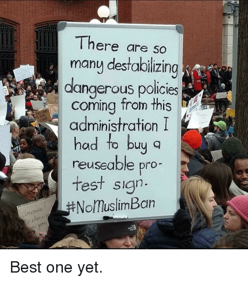 Best, Test, and Pro: There are so  many destaloilizing  dangerous policies  coming trom this  administration I  had to by q  reuseable pro  test sian  NolmuslimBan <p>Best one yet.</p>