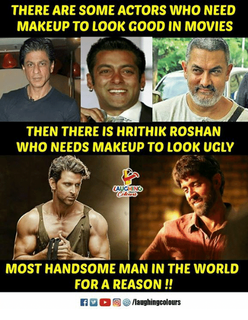 Makeup, Movies, and Ugly: THERE ARE SOME ACTORS WHO NEED  MAKEUP TO LOOK GOOD IN MOVIES  THEN THERE IS HRITHIK ROSHAN  WHO NEEDS MAKEUP TO LOOK UGLY  LAUGHING  MOST HANDSOME MAN IN THE WORLD  FOR A REASON!!