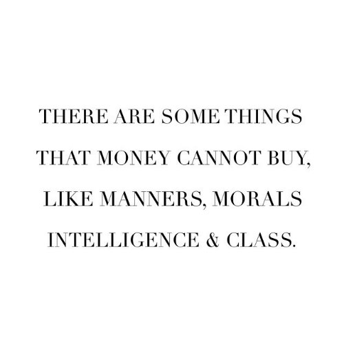 Morals: THERE ARE SOME THINGS  THAT MONEY CANNOT BUY,  LIKE MANNERS, MORALS  INTELLIGENCE & CLASS.