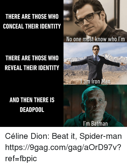 9gag, Batman, and Dank: THERE ARE THOSE WHO  CONCEAL THEIR IDENTITY  No one must know who I'm  THERE ARE THOSE WHO  REVEAL THEIR IDENTITY  am Iron Man  AND THEN THERE IS  DEADPOOL  I'm Batman Céline Dion: Beat it, Spider-man https://9gag.com/gag/aOrD97v?ref=fbpic
