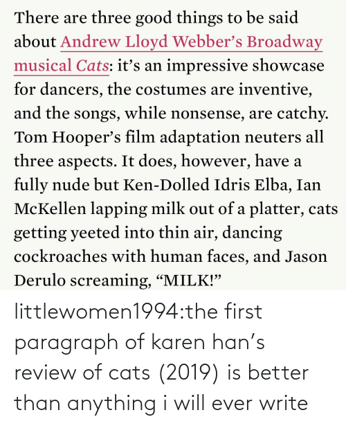 "Film: There are three good things to be said  about Andrew Lloyd Webber's Broadway  musical Cats: itť's an impressive showcase  for dancers, the costumes are inventive,  and the songs, while nonsense, are catchy.  Tom Hooper's film adaptation neuters all  three aspects. It does, however, have a  fully nude but Ken-Dolled Idris Elba, Ian  McKellen lapping milk out of a platter, cats  getting yeeted into thin air, dancing  cockroaches with human faces, and Jason  Derulo screaming, ""MILK!"" littlewomen1994:the first paragraph of karen han's review of cats (2019) is better than anything i will ever write"