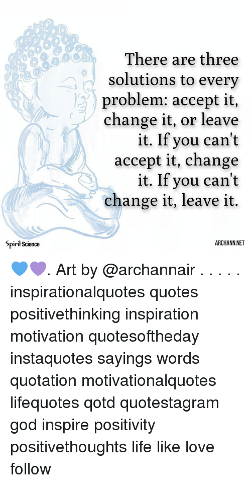 God, Life, and Love: There are three  solutions to every  problem: accept it,  change it, or leave  it. If you can't  accept it, change  it. If you can't  change it, leave it.  Spirił Science  ARCHANN.NET 💙💜. Art by @archannair . . . . . inspirationalquotes quotes positivethinking inspiration motivation quotesoftheday instaquotes sayings words quotation motivationalquotes lifequotes qotd quotestagram god inspire positivity positivethoughts life like love follow