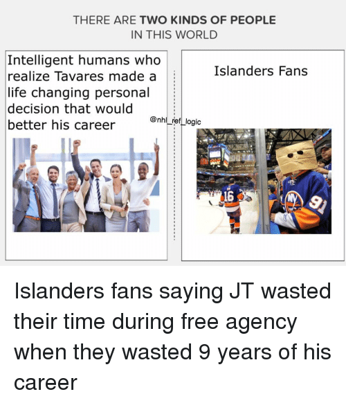 Life, Logic, and Memes: THERE ARE TWO KINDS OF PEOPLE  IN THIS WORLD  Intelligent humans who  realize Tavares made a  life changing personal  decision that would  better his career  Islanders Fans  @nhl_ref_logic  喳  16 Islanders fans saying JT wasted their time during free agency when they wasted 9 years of his career