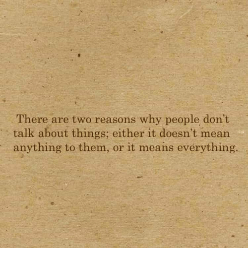 Mean, Means, and Why: There are two reasons why people don't  talk about things; either it doesn't mean  anything to them, or it means evérything