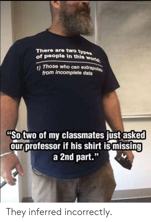 "Type Of People: There are two type  of people in this w  orld  Those who can extrapol  from incomplete data  Sotwo of my classmates ust asked  ourprofessor if his shirt is missing  a 2nd part.""  95 They inferred incorrectly."