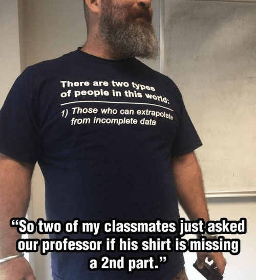 """Types Of: There are two types  of people in this world  Those who can extrapolate  1)  from incomplete data  """"Sotwo of my classmates just asked  our professor if his shirt ismissing  a 2nd part."""""""
