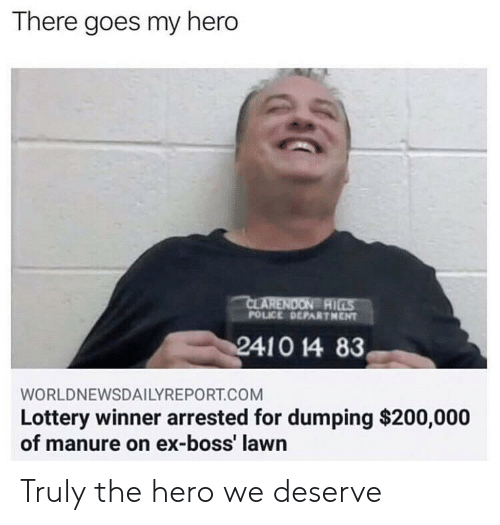 Bailey Jay, Lottery, and Police: There goes my hero  AI  POLICE DEPARTHENT  WORLDNEWSDAILYREPORT.COM  Lottery winner arrested for dumping $200,000  of manure on ex-boss' lawn Truly the hero we deserve