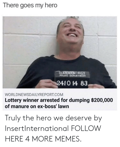 Bailey Jay, Dank, and Lottery: There goes my hero  AI  POLICE DEPARTHENT  WORLDNEWSDAILYREPORT.COM  Lottery winner arrested for dumping $200,000  of manure on ex-boss' lawn Truly the hero we deserve by InsertInternational FOLLOW HERE 4 MORE MEMES.