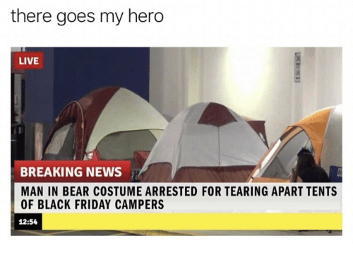 Black Friday, Friday, and News: there goes my hero  LIVE  BREAKING NEWS  MAN IN BEAR COSTUME ARRESTED FOR TEARING APART TENTS  OF BLACK FRIDAY CAMPERS  12:54