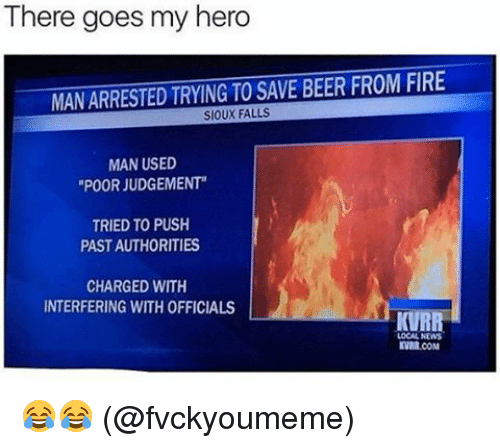 "Judgementality: There goes my hero  MANARRESTED TRYING TO SAVE BEER FROM FIRE  SIOUX FALLS  MAN USED  ""POOR JUDGEMENT""  TRIED TO PUSH  PASTAUTHORITIES  CHARGED WITH  INTERFERING WITH OFFICIALS  KVRR  LOCAL NEWS  KVMR.COM 😂😂 (@fvckyoumeme)"
