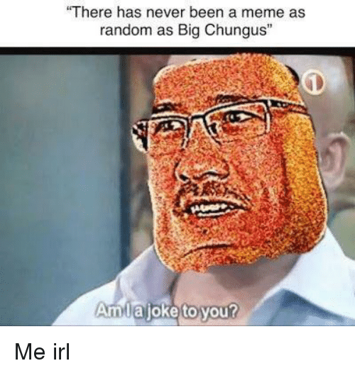 "Chungus: ""There has never been a meme as  random as Big Chungus""  Amlajoke to yout Me irl"