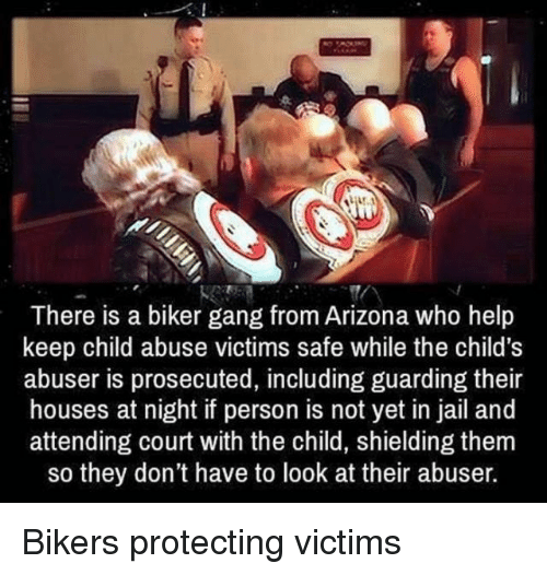 Jail, Gang, and Arizona: There is a biker gang from Arizona who help  keep child abuse victims safe while the child's  abuser is prosecuted, including guarding their  houses at night if person is not yet in jail and  attending court with the child, shielding them  so they don't have to look at their abuser. Bikers protecting victims