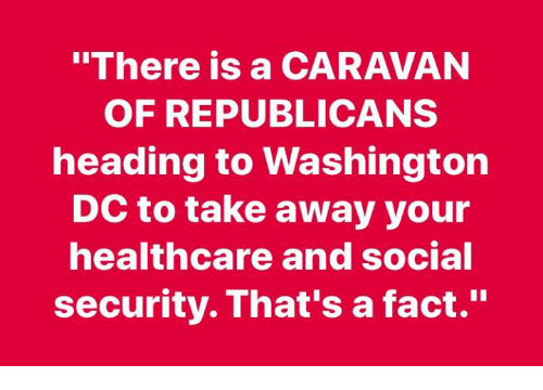 """Washington Dc, Social Security, and Washington: """"There is a CARAVAN  OF REPUBLICANS  heading to Washington  DC to take away your  healthcare and social  security. That's a fact."""""""