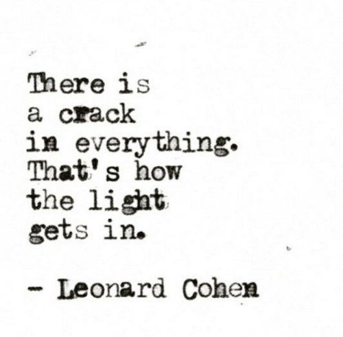Leonard: There is  a crack  in everything.  That' s how  the light  gets ln.  Leonard Cohen
