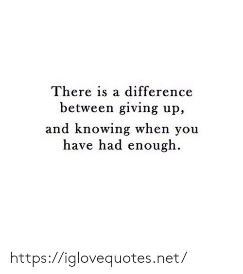 Had Enough: There is a difference  between giving up,  and knowing when you  have had enough https://iglovequotes.net/
