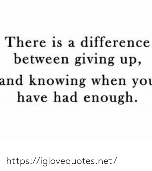 Giving Up: There is a difference  between giving up,  and knowing when you  have had enough. https://iglovequotes.net/