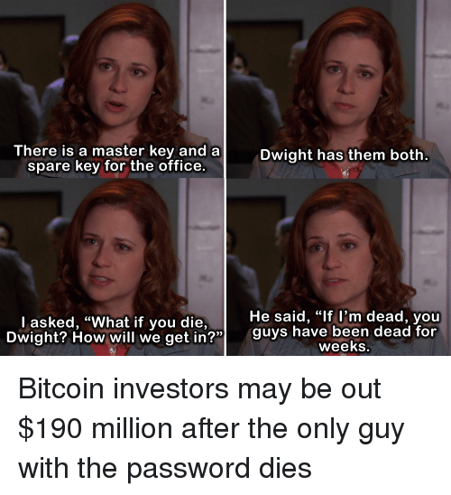 """Funny, The Office, and Office: There is a master key and a  spare key for the office.  Dwight has them both  He said, """"lf l'm dead, youu  Dwight? How will we get in?"""" guys hav  l asked, """"What if you die,  OW Will we getin  been dead for  weeks Bitcoin investors may be out $190 million after the only guy with the password dies"""