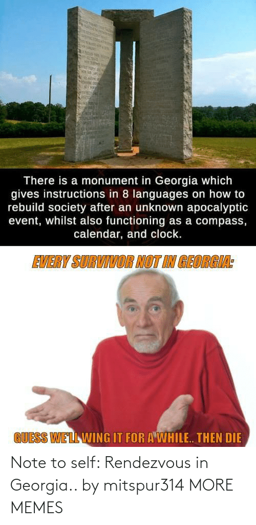 Georgia: There is a monument in Georgia which  gives instructions in 8 languages on how to  rebuild society after an unknown apocalyptic  event, whilst also functioning as a compass,  calendar, and clock.  EVERY SURVIVOR NOT IN GEORGIA:  GUESS WELL WING IT FOR A WHILE. THEN DIE Note to self: Rendezvous in Georgia.. by mitspur314 MORE MEMES