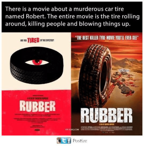 "tyree: There is a movie about a murderous car tire  named Robert. The entire movie is the tire rolling  around, killing people and blowing things up.  ""THE BEST KILLER TYRE MOVIE YOU'LL EVER SE  RUBBER  RUBBER  MIA 9GAG.COM  ef  Postize"
