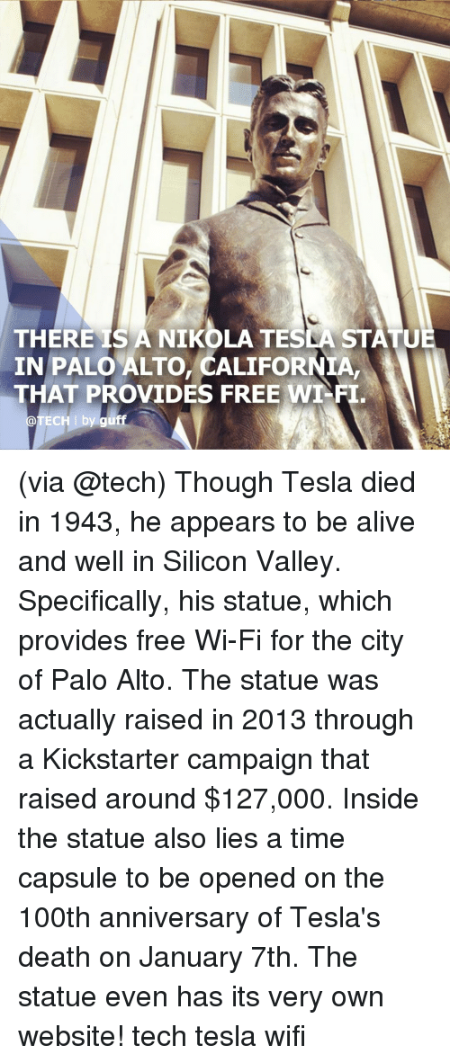 Nikola Tesla: THERE IS A NIKOLA TESLA STATU  IN PALO ALTO, CALIFORNIA,  THAT PROVIDES FREE WT-FI  @TECH I by guff (via @tech) Though Tesla died in 1943, he appears to be alive and well in Silicon Valley. Specifically, his statue, which provides free Wi-Fi for the city of Palo Alto. The statue was actually raised in 2013 through a Kickstarter campaign that raised around $127,000. Inside the statue also lies a time capsule to be opened on the 100th anniversary of Tesla's death on January 7th. The statue even has its very own website! tech tesla wifi