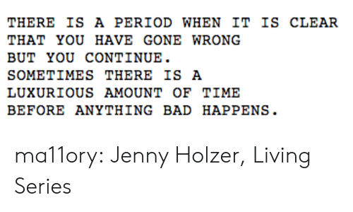 Gone Wrong: THERE IS A PERIOD WHEN IT IS CLEAR  THAT YOU HAVE GONE WRong  BUT YOU CONTINUE.  SOMETIMES THERE IS A  LUXURIOUS AMOUNT oF TIME  BEFORE ANYTHING BAD HAPPENS. ma11ory:  Jenny Holzer, Living Series