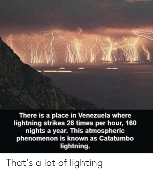 Phenomenon: There is a place in Venezuela where  lightning strikes 28 times per hour, 160  nights a year. This atmospheric  phenomenon is known as Catatumbo  lightning. That's a lot of lighting