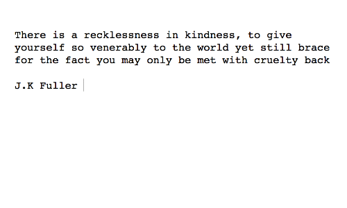 World, Kindness, and Back: There is a recklessness in kindness, to give  yourself so venerably to the world yet still brace  for the fact you may only be met with cruelty back  J.K Fuller