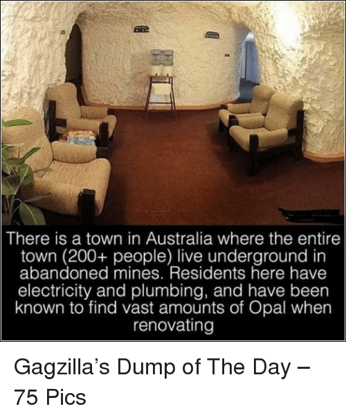 a town: There is a town in Australia where the entire  town (200+ people) live underground in  abandoned mines. Residents here have  electricity and plumbing, and have been  known to find vast amounts of Opal when  renovatingg Gagzilla's Dump of The Day – 75 Pics
