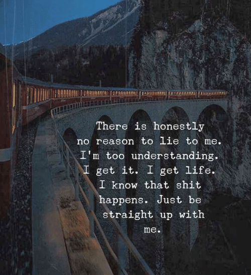I Get It: There is honestly  no reason to lie to me.  I'm too understanding.  \I get it. I get life.  I know that shit  happens. Just be  straight up with  me.
