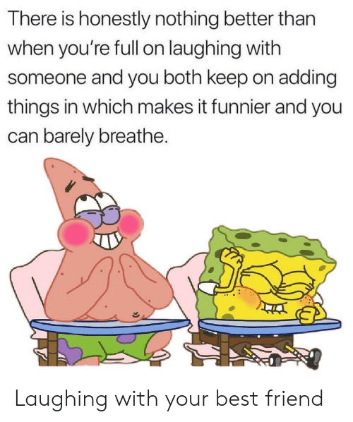 Breathe: There is honestly nothing better than  when you're fll on laughing with  someone and you both keep on adding  things in which makes it funnier and you  can barely breathe. Laughing with your best friend