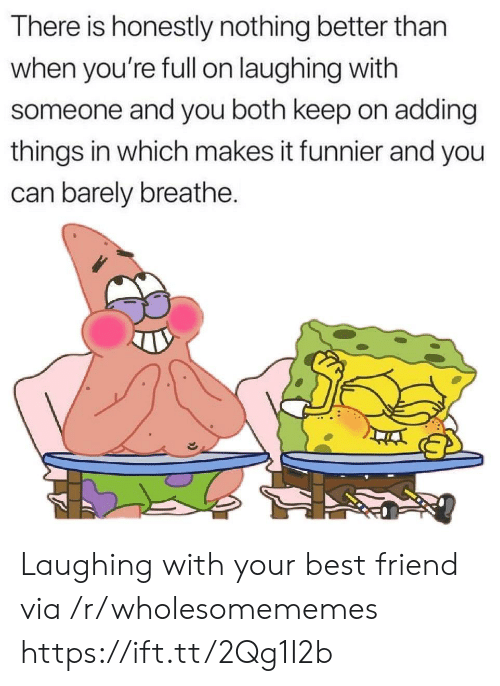 Breathe: There is honestly nothing better than  when you're fll on laughing with  someone and you both keep on adding  things in which makes it funnier and you  can barely breathe. Laughing with your best friend via /r/wholesomememes https://ift.tt/2Qg1I2b