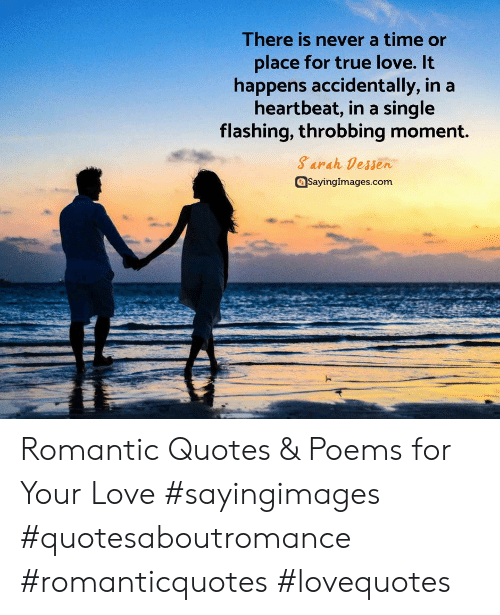 Love, True, and Poems: There is never a time or  place for true love. It  happens accidentally, in a  heartbeat, in a single  flashing, throbbing moment.  Sarah Dessen  Sayingimages.com Romantic Quotes & Poems for Your Love #sayingimages #quotesaboutromance #romanticquotes  #lovequotes