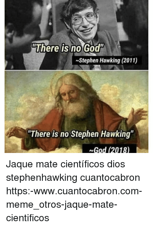 God, Meme, and Stephen: There is no God  Stephen Hawking (2011)  There is no Stephen Hawking  God (2018) Jaque mate científicos dios stephenhawking cuantocabron https:-www.cuantocabron.com-meme_otros-jaque-mate-cientificos