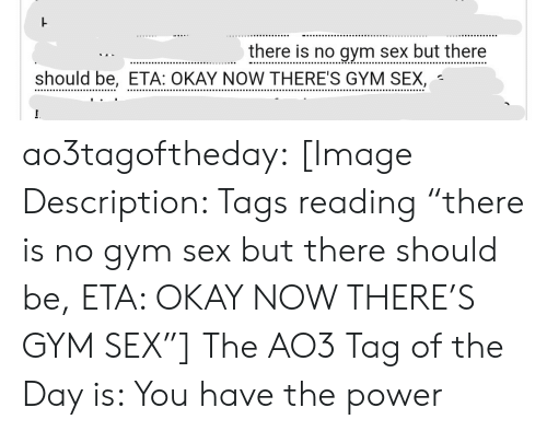 """Is You: there is no gym sex but there  should be, ETA: OKAY NOW THERE'S GYM SEX, ao3tagoftheday:  [Image Description: Tags reading """"there is no gym sex but there should be, ETA: OKAY NOW THERE'S GYM SEX""""]  The AO3 Tag of the Day is: You have the power"""