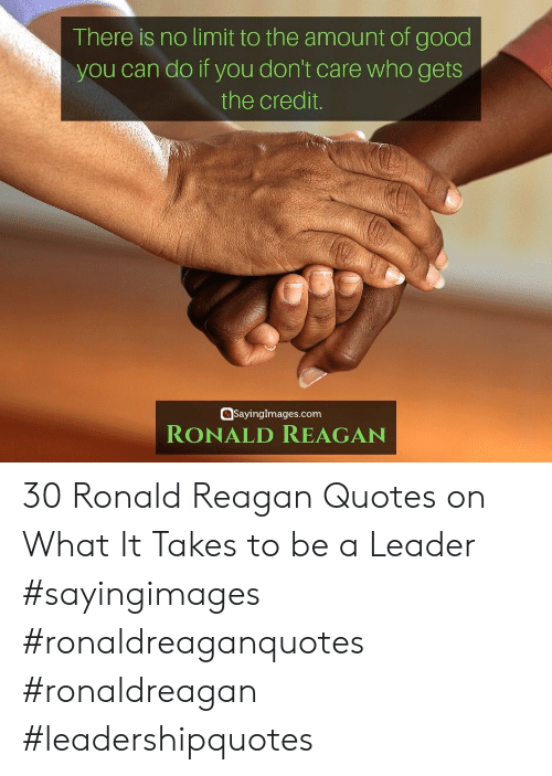 leader: There is no limit to the amount of good  you can do if you don't care who gets  the credit.  SayingImages.com  RONALD REAGAN 30 Ronald Reagan Quotes on What It Takes to be a Leader #sayingimages #ronaldreaganquotes #ronaldreagan #leadershipquotes